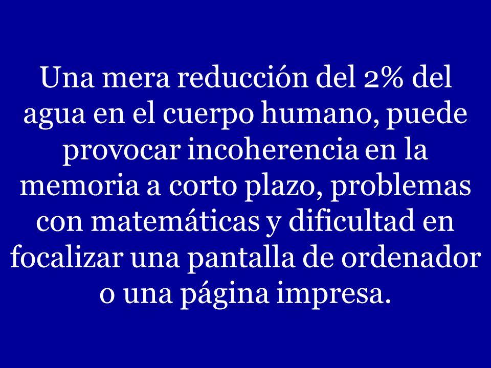 Una mera reducción del 2% del agua en el cuerpo humano, puede provocar incoherencia en la memoria a corto plazo, problemas con matemáticas y dificultad en focalizar una pantalla de ordenador o una página impresa.