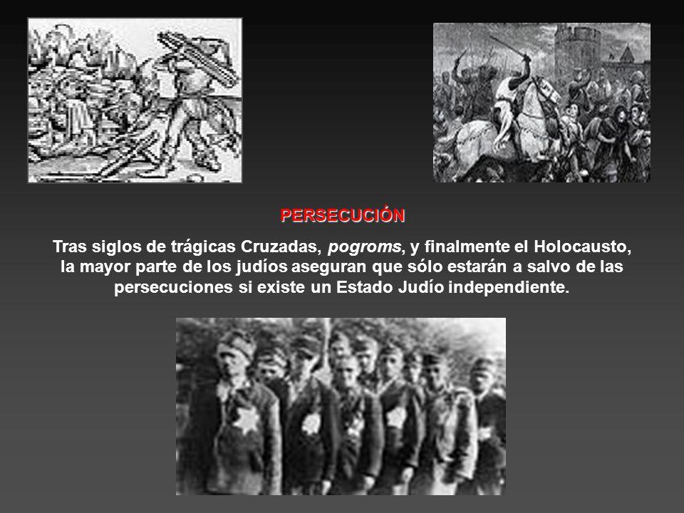 PERSECUCIÓN Tras siglos de trágicas Cruzadas, pogroms, y finalmente el Holocausto, la mayor parte de los judíos aseguran que sólo estarán a salvo de las persecuciones si existe un Estado Judío independiente.