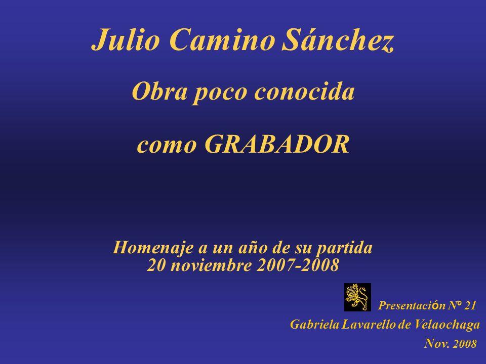 Julio Camino Sánchez Obra poco conocida como GRABADOR Homenaje a un año de su partida 20 noviembre 2007-2008 Presentaci ó n N º 21 Gabriela Lavarello de Velaochaga Nov.