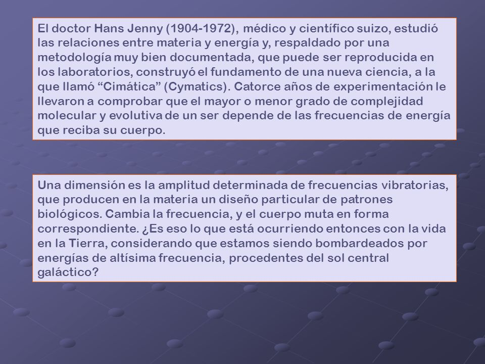 El doctor Hans Jenny (1904-1972), médico y científico suizo, estudió las relaciones entre materia y energía y, respaldado por una metodología muy bien documentada, que puede ser reproducida en los laboratorios, construyó el fundamento de una nueva ciencia, a la que llamó Cimática (Cymatics).