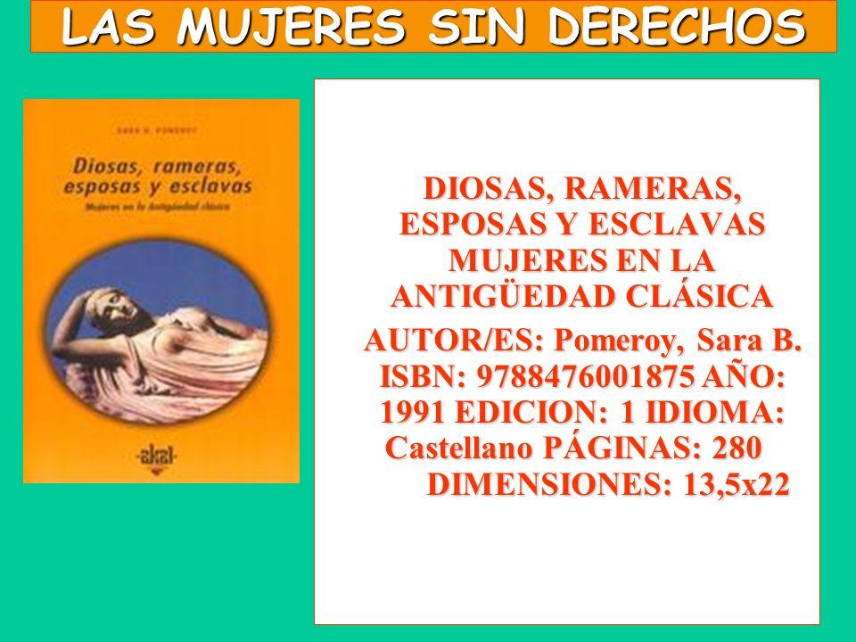 LAS MUJERES SIN DERECHOS DIOSAS, RAMERAS, ESPOSAS Y ESCLAVAS MUJERES EN LA ANTIGÜEDAD CLÁSICA AUTOR/ES: Pomeroy, Sara B. ISBN: 9788476001875 AÑO: 1991