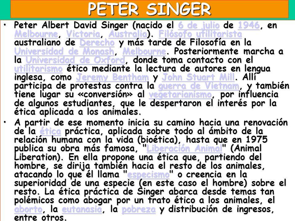 PETER SINGER Peter Albert David Singer (nacido el 6 de julio de 1946, en Melbourne, Victoria, Australia). Filósofo utilitarista australiano de Derecho