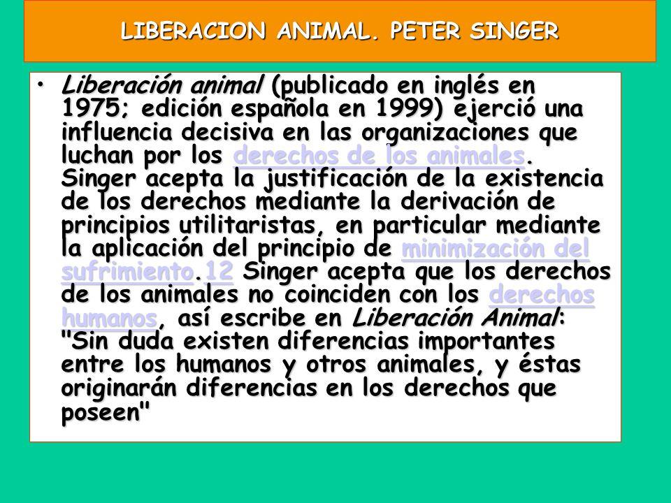 LIBERACION ANIMAL. PETER SINGER Liberación animal (publicado en inglés en 1975; edición española en 1999) ejerció una influencia decisiva en las organ