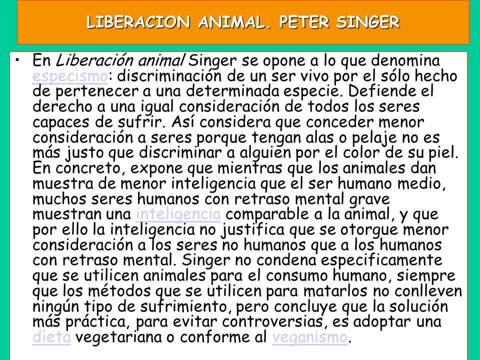 LIBERACION ANIMAL. PETER SINGER En Liberación animal Singer se opone a lo que denomina especismo: discriminación de un ser vivo por el sólo hecho de p