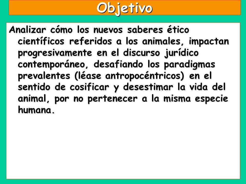 Objetivo Analizar cómo los nuevos saberes ético científicos referidos a los animales, impactan progresivamente en el discurso jurídico contemporáneo,