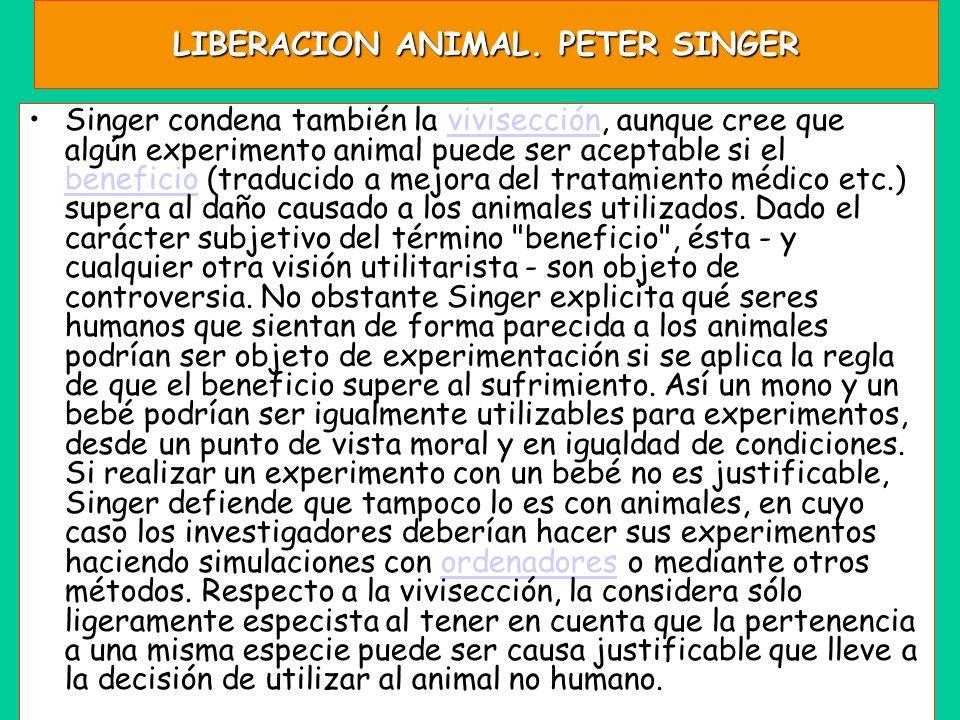 LIBERACION ANIMAL. PETER SINGER Singer condena también la vivisección, aunque cree que algún experimento animal puede ser aceptable si el beneficio (t