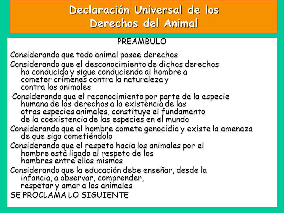 Declaración Universal de los Derechos del Animal PREAMBULO Considerando que todo animal posee derechos Considerando que el desconocimiento de dichos d