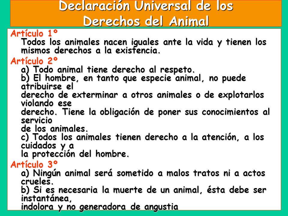 Declaración Universal de los Derechos del Animal Artículo 1º Todos los animales nacen iguales ante la vida y tienen los mismos derechos a la existenci