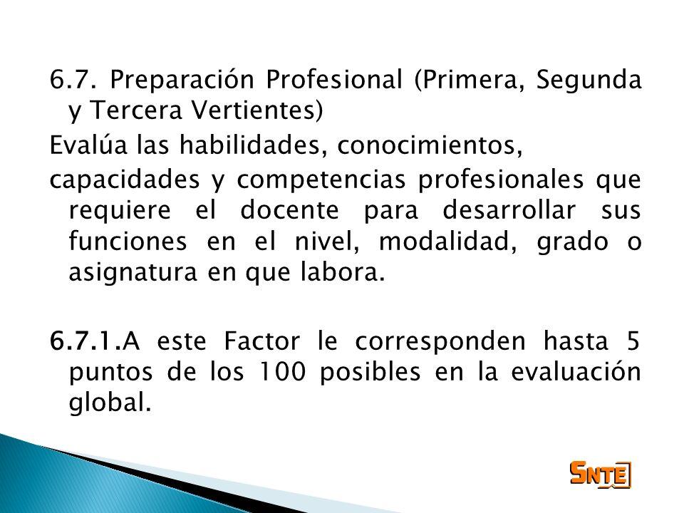 6.7. Preparación Profesional (Primera, Segunda y Tercera Vertientes) Evalúa las habilidades, conocimientos, capacidades y competencias profesionales q