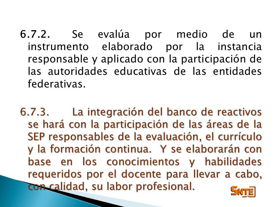 6.7.2.Se evalúa por medio de un instrumento elaborado por la instancia responsable y aplicado con la participación de las autoridades educativas de la