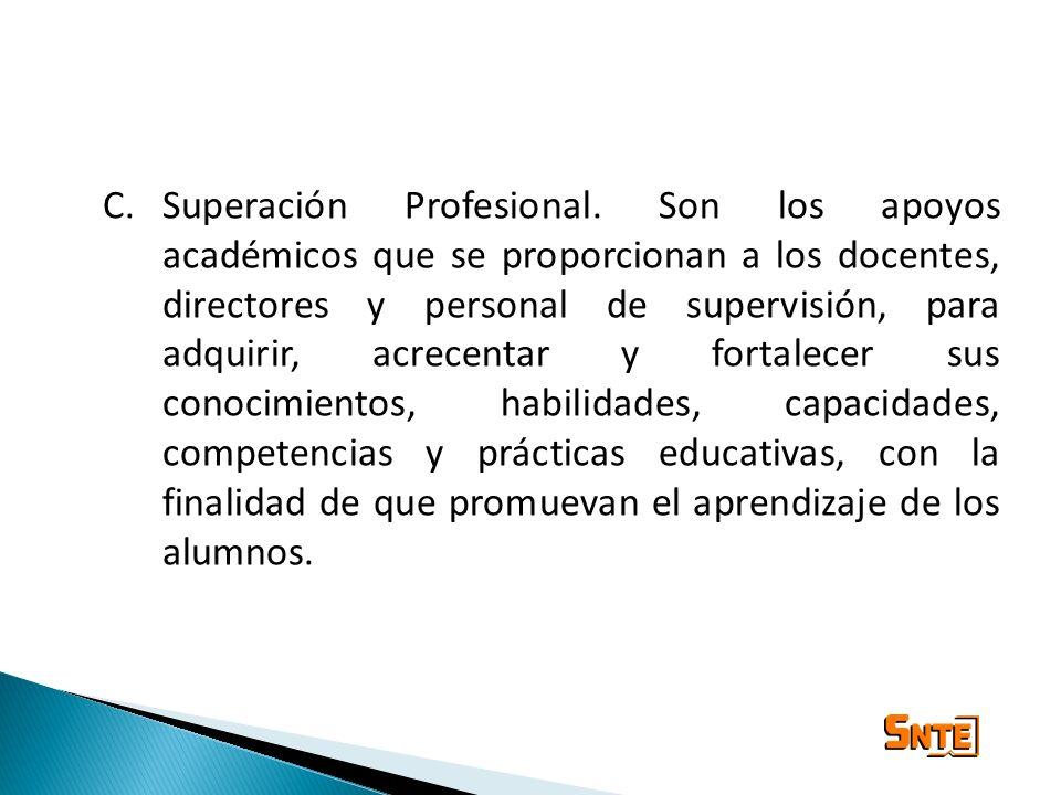 C.Superación Profesional. Son los apoyos académicos que se proporcionan a los docentes, directores y personal de supervisión, para adquirir, acrecenta