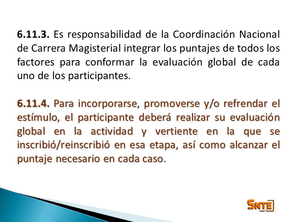 6.11.3. Es responsabilidad de la Coordinación Nacional de Carrera Magisterial integrar los puntajes de todos los factores para conformar la evaluación