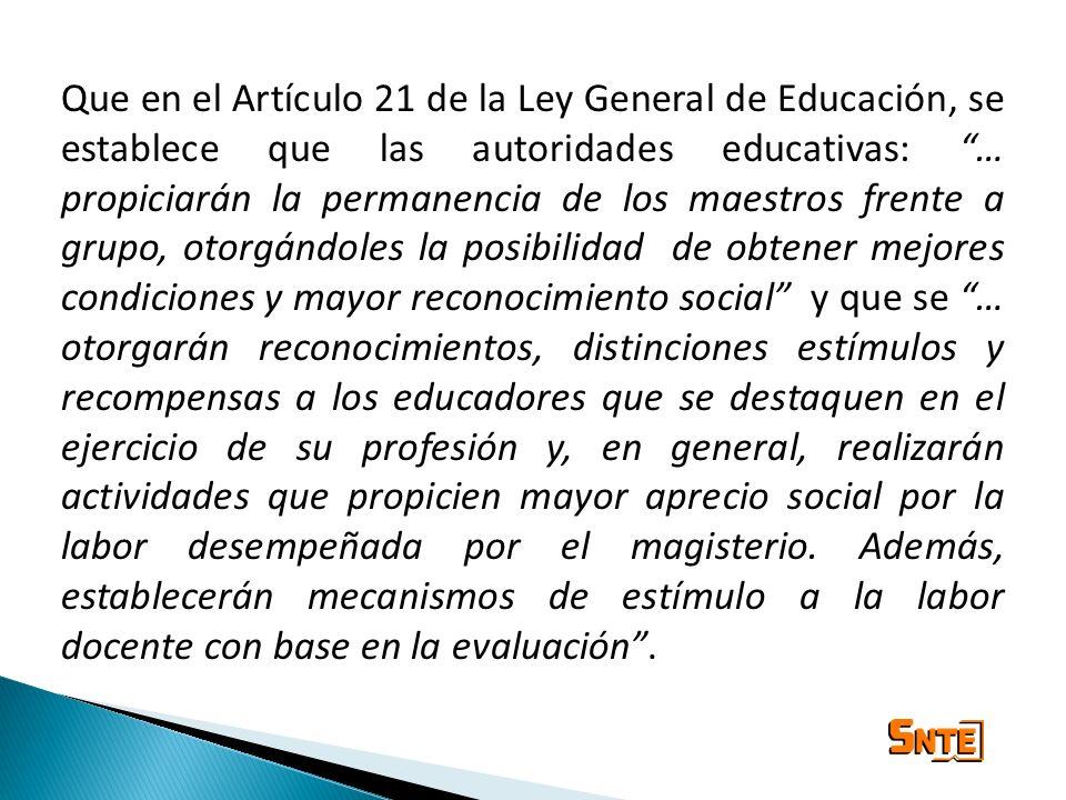Que en el Artículo 21 de la Ley General de Educación, se establece que las autoridades educativas: … propiciarán la permanencia de los maestros frente