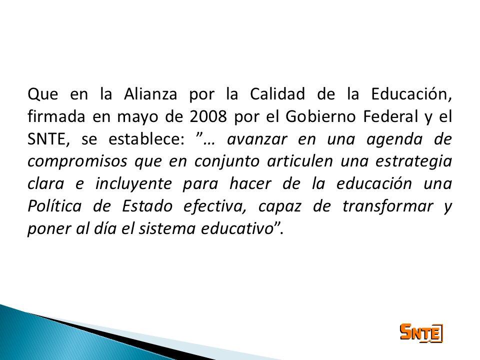 Que en la Alianza por la Calidad de la Educación, firmada en mayo de 2008 por el Gobierno Federal y el SNTE, se establece: … avanzar en una agenda de