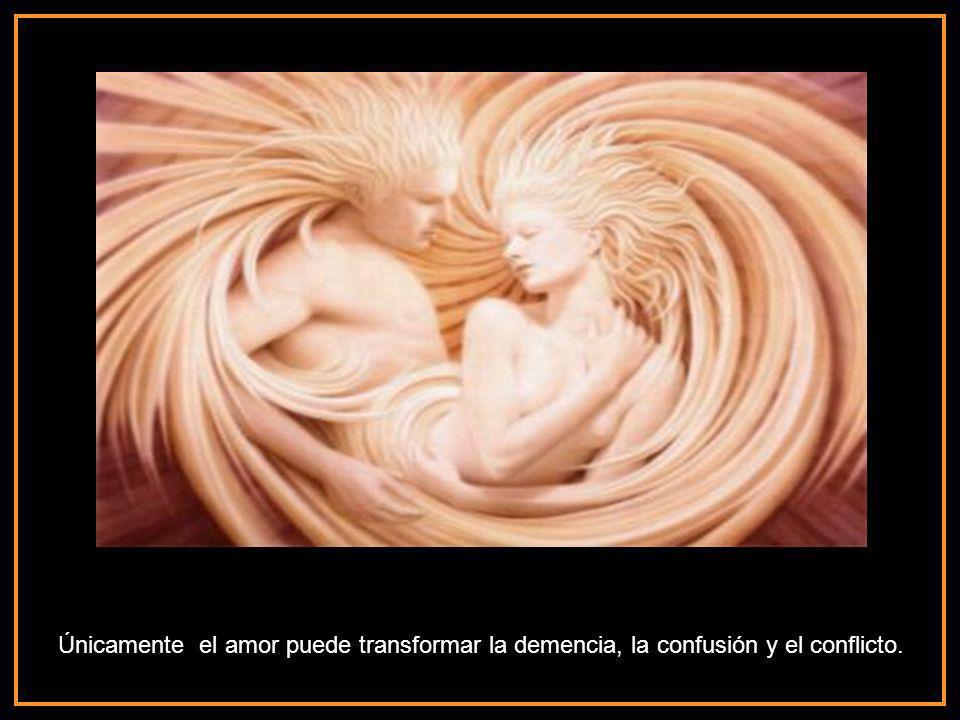 Únicamente el amor puede transformar la demencia, la confusión y el conflicto.