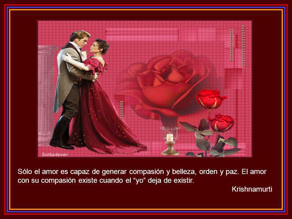 Sólo el amor es capaz de generar compasión y belleza, orden y paz.