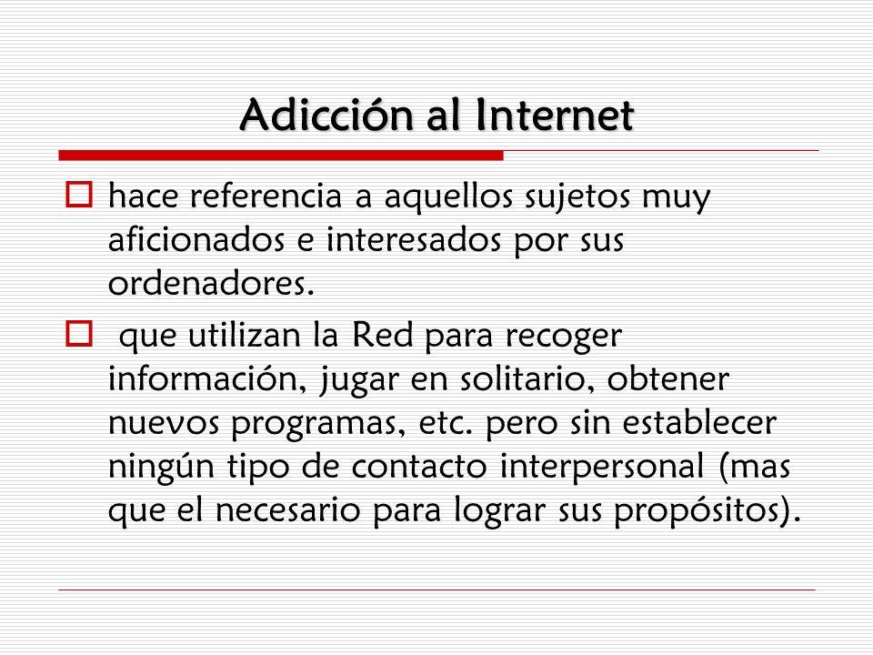 Adicción al Internet hace referencia a aquellos sujetos muy aficionados e interesados por sus ordenadores. que utilizan la Red para recoger informació