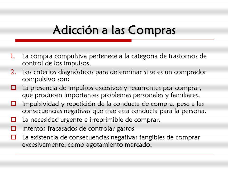 Adicción a las Compras 1.La compra compulsiva pertenece a la categoría de trastornos de control de los impulsos. 2.Los criterios diagnósticos para det