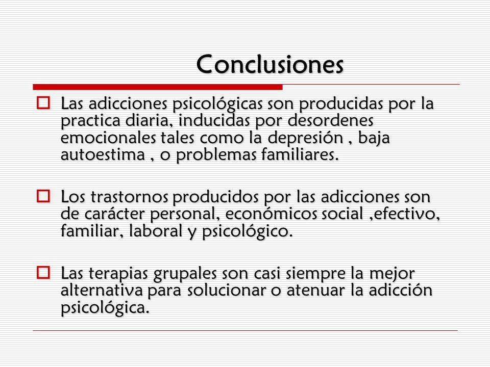 Conclusiones Las adicciones psicológicas son producidas por la practica diaria, inducidas por desordenes emocionales tales como la depresión, baja aut