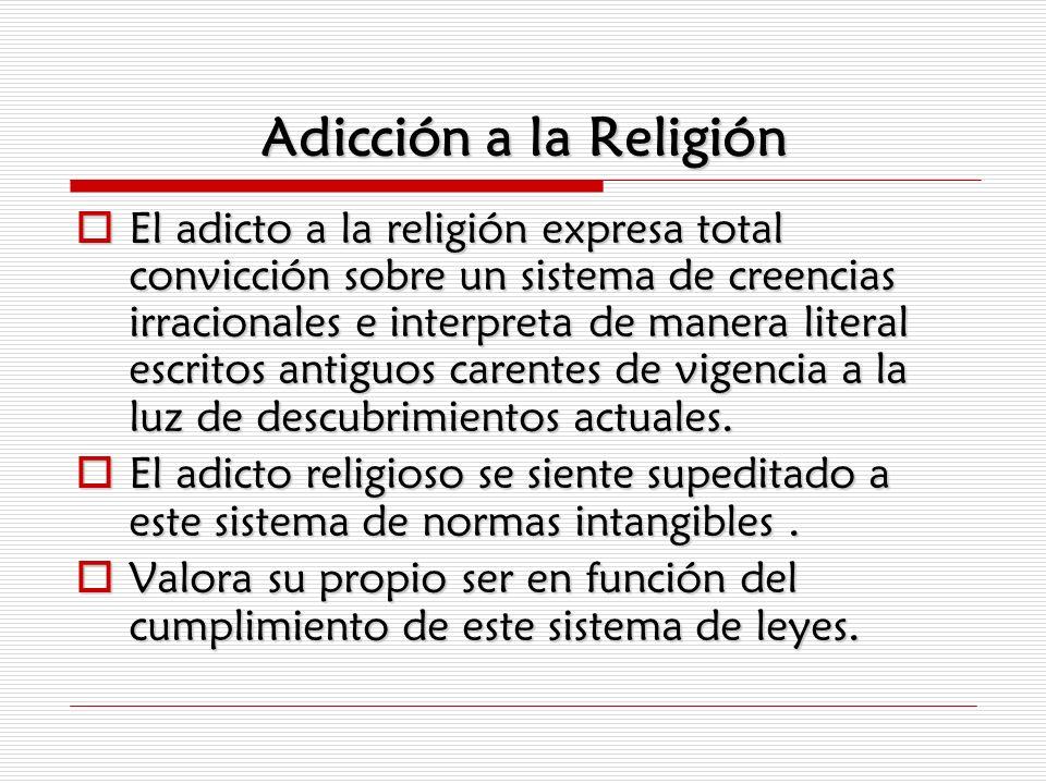 Adicción a la Religión El adicto a la religión expresa total convicción sobre un sistema de creencias irracionales e interpreta de manera literal escr