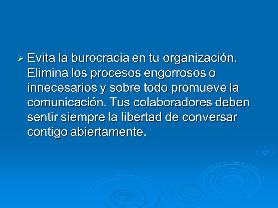 Evita la burocracia en tu organización. Elimina los procesos engorrosos o innecesarios y sobre todo promueve la comunicación. Tus colaboradores deben
