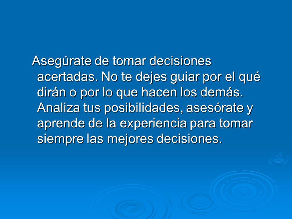 Asegúrate de tomar decisiones acertadas. No te dejes guiar por el qué dirán o por lo que hacen los demás. Analiza tus posibilidades, asesórate y apren