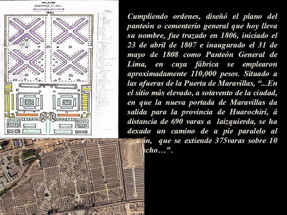 Cumpliendo ordenes, diseñó el plano del panteón o cementerio general que hoy lleva su nombre, fue trazado en 1806, iniciado el 23 de abril de 1807 e inaugurado el 31 de mayo de 1808 como Panteón General de Lima, en cuya fábrica se emplearon aproximadamente 110,000 pesos.