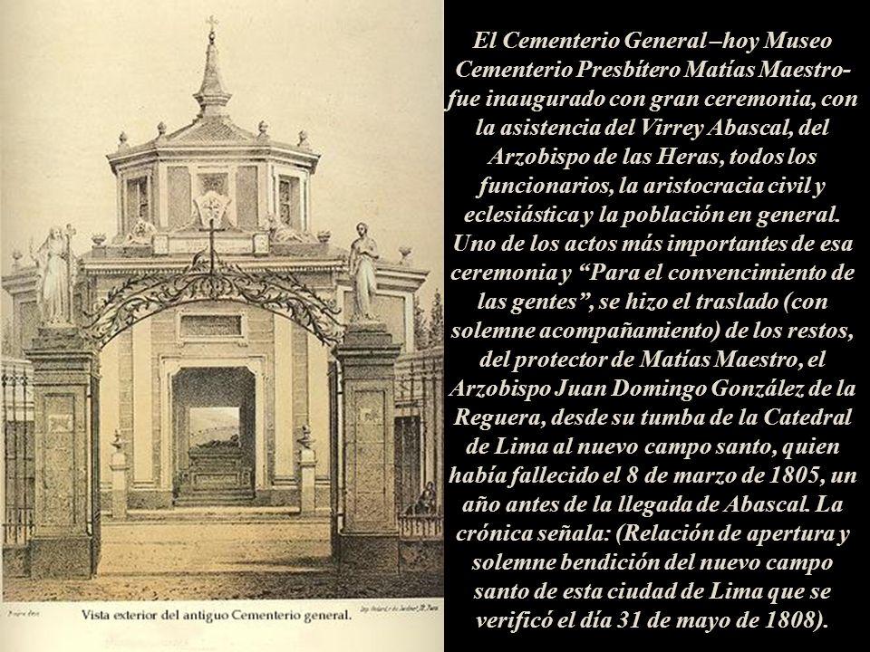 El Cementerio General –hoy Museo Cementerio Presbítero Matías Maestro- fue inaugurado con gran ceremonia, con la asistencia del Virrey Abascal, del Arzobispo de las Heras, todos los funcionarios, la aristocracia civil y eclesiástica y la población en general.