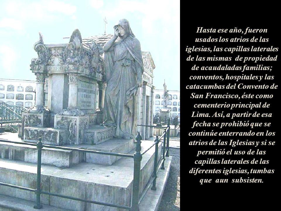 Hasta ese año, fueron usados los atrios de las iglesias, las capillas laterales de las mismas de propiedad de acaudaladas familias; conventos, hospitales y las catacumbas del Convento de San Francisco, éste como cementerio principal de Lima.
