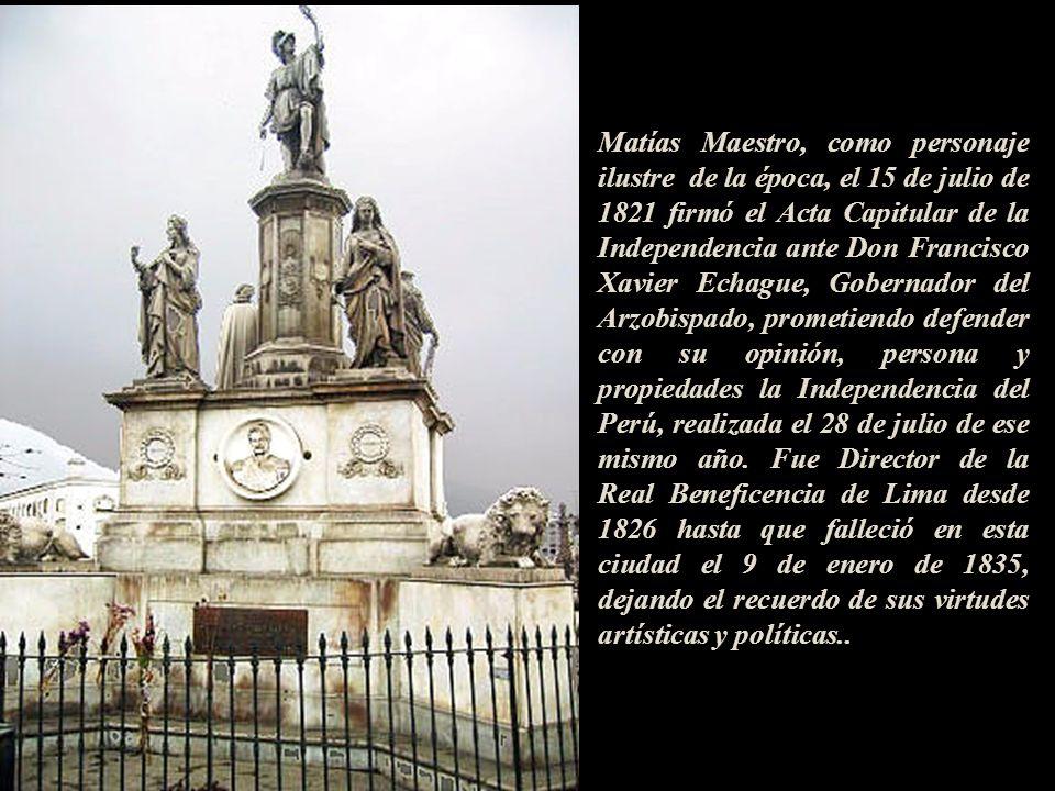 Matías Maestro, como personaje ilustre de la época, el 15 de julio de 1821 firmó el Acta Capitular de la Independencia ante Don Francisco Xavier Echague, Gobernador del Arzobispado, prometiendo defender con su opinión, persona y propiedades la Independencia del Perú, realizada el 28 de julio de ese mismo año.