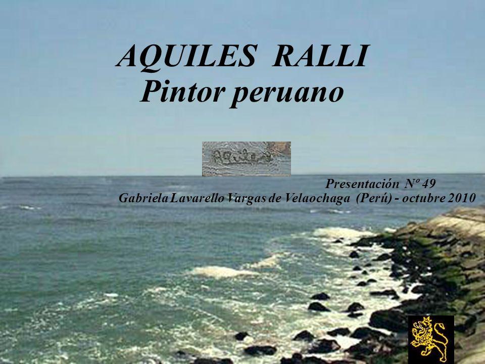 AQUILES RALLI Pintor peruano Presentación Nº 49 Gabriela Lavarello Vargas de Velaochaga (Perú) - octubre 2010