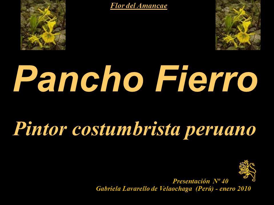 1 Pancho Fierro Pintor costumbrista peruano Presentación Nº 40 Gabriela Lavarello de Velaochaga (Perú) - enero 2010 Flor del Amancae