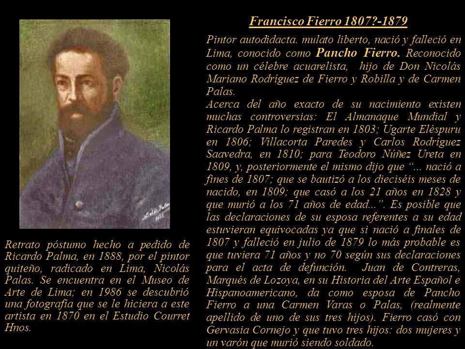 2 Pintor autodidacta.mulato liberto, nació y falleció en Lima, conocido como Pancho Fierro.