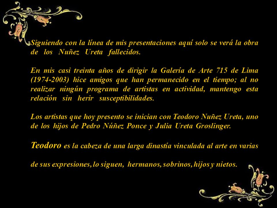 Siguiendo con la línea de mis presentaciones aquí solo se verá la obra de los Nuñez Ureta fallecidos.,,,,,,,,,,,,,,,,,,,,,,,,,,,,,,,,,,,,,,,,,,,,,,,,,,,,,,,,,,,,, En mis casi treinta años de dirigir la Galería de Arte 715 de Lima (1974-2003) hice amigos que han permanecido en el tiempo; al no realizar ningún programa de artistas en actividad, mantengo esta relación sin herir susceptibilidades.,,,,,,,,,,,,,,,,,,,,,,,,,,,,,,,,,,,,,,,,,,,,,,,,,,,,,, Los artistas que hoy presento se inician con Teodoro Nuñez Ureta, uno de los hijos de Pedro Núñez Ponce y Julia Ureta Groslinger...............
