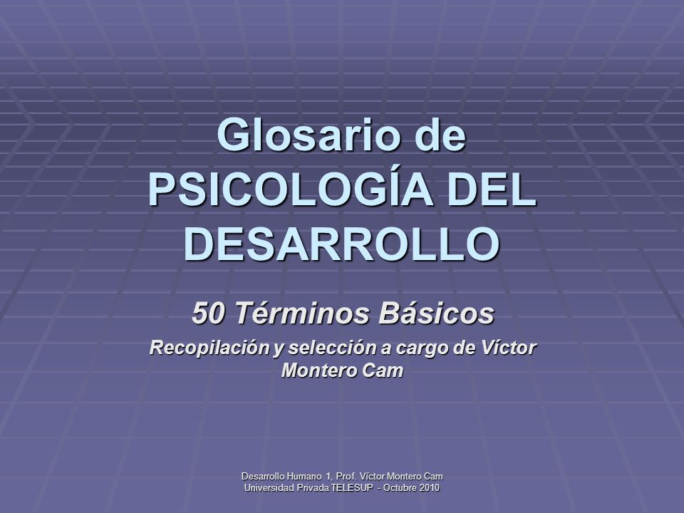 Desarrollo Humano 1, Prof.Víctor Montero Cam Universidad Privada TELESUP - Octubre 2010 50.