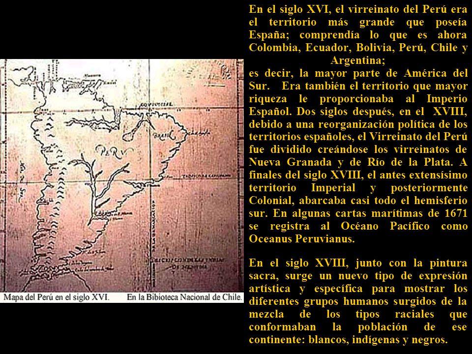 En el siglo XVI, el virreinato del Perú era el territorio más grande que poseía España; comprendía lo que es ahora Colombia, Ecuador, Bolivia, Perú, Chile y Argentina; es decir, la mayor parte de América del Sur.