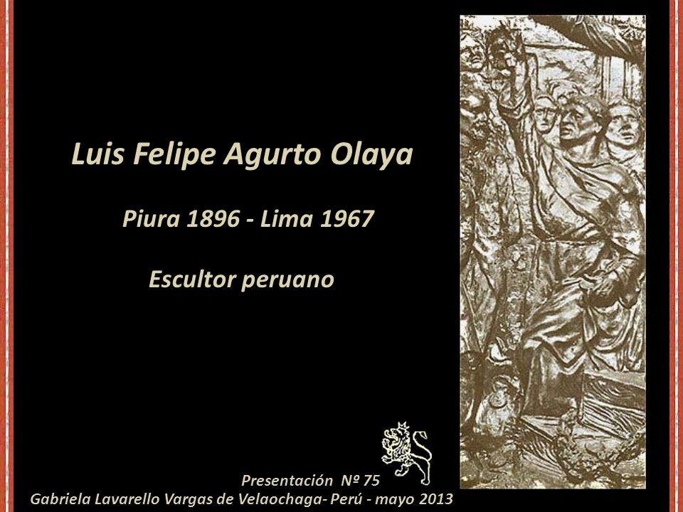 Luis Felipe Agurto Olaya Piura 1896 - Lima 1967 Escultor peruano Presentación Nº 75 Gabriela Lavarello Vargas de Velaochaga- Perú - mayo 2013