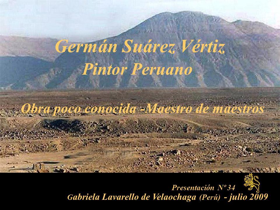 Presentación Nº 34 G abriela Lavarello de Velaochaga (Perú) - julio 2009 Germán Suárez Vértiz Pintor Peruano Obra poco conocida -Maestro de maestros