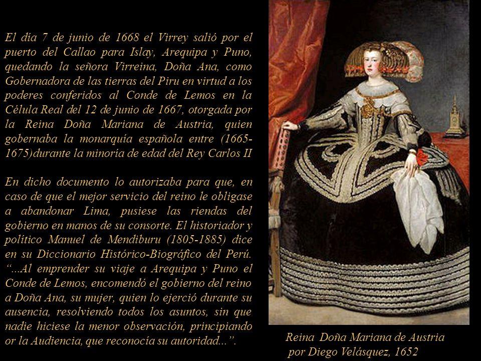 El día 7 de junio de 1668 el Virrey salió por el puerto del Callao para Islay, Arequipa y Puno, quedando la señora Virreina, Doña Ana, como Gobernadora de las tierras del Piru en virtud a los poderes conferidos al Conde de Lemos en la Célula Real del 12 de junio de 1667, otorgada por la Reina Doña Mariana de Austria, quien gobernaba la monarquía española entre (1665- 1675)durante la minoría de edad del Rey Carlos II En dicho documento lo autorizaba para que, en caso de que el mejor servicio del reino le obligase a abandonar Lima, pusiese las riendas del gobierno en manos de su consorte.