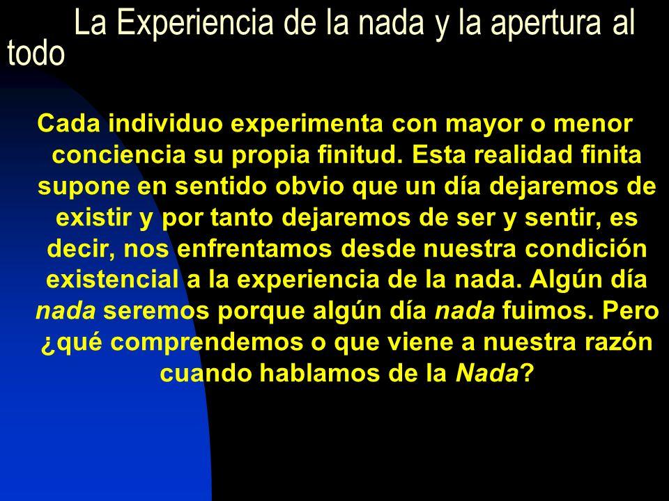 La Experiencia de la nada y la apertura al todo Cada individuo experimenta con mayor o menor conciencia su propia finitud.