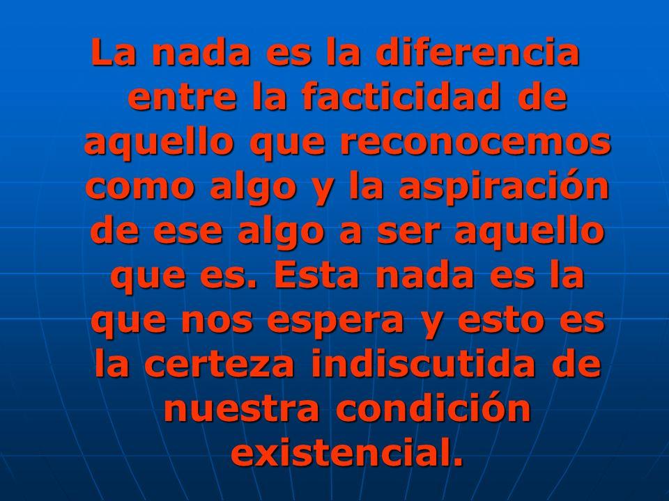 La nada es la diferencia entre la facticidad de aquello que reconocemos como algo y la aspiración de ese algo a ser aquello que es.