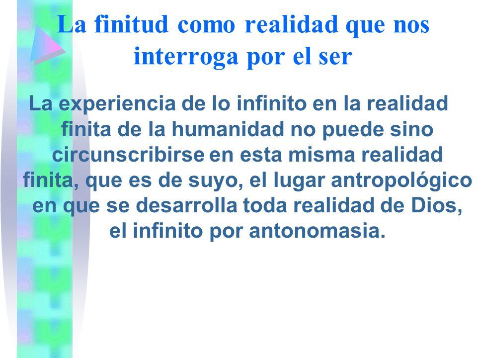 La finitud como realidad que nos interroga por el ser La experiencia de lo infinito en la realidad finita de la humanidad no puede sino circunscribirse en esta misma realidad finita, que es de suyo, el lugar antropológico en que se desarrolla toda realidad de Dios, el infinito por antonomasia.