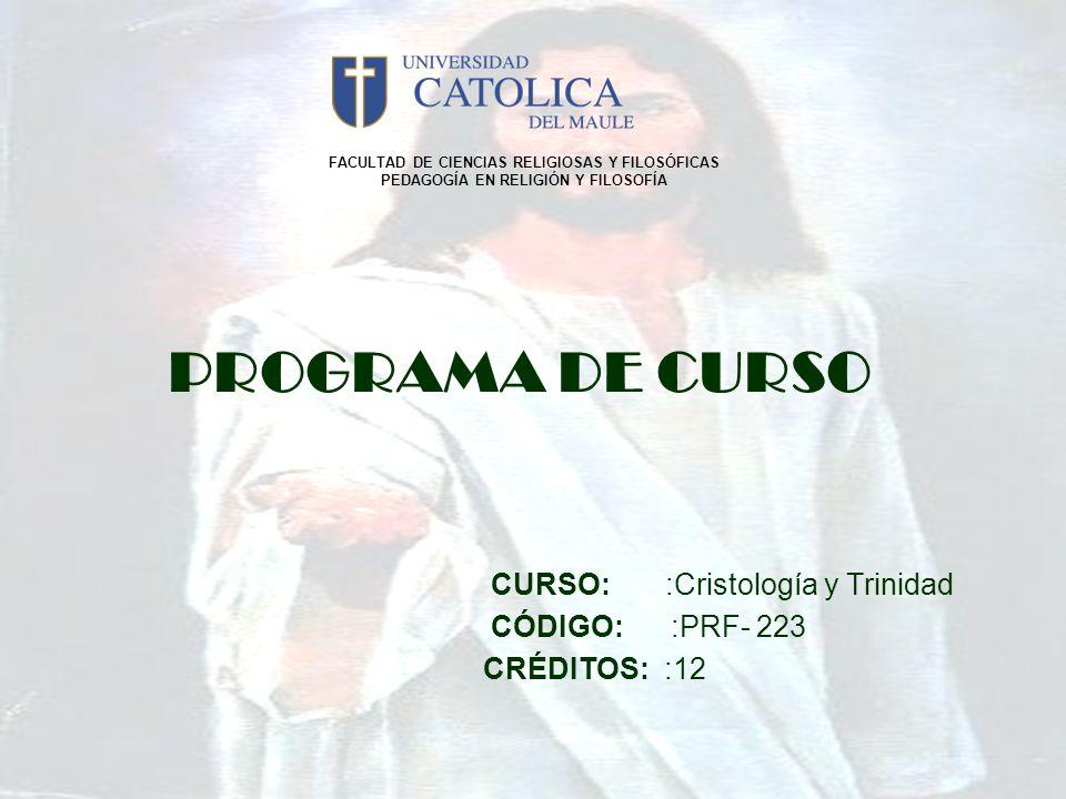 PROGRAMA DE CURSO CURSO: :Cristología y Trinidad CÓDIGO: :PRF- 223 CRÉDITOS: :12 FACULTAD DE CIENCIAS RELIGIOSAS Y FILOSÓFICAS PEDAGOGÍA EN RELIGIÓN Y