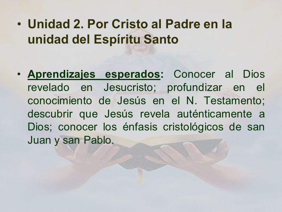 Unidad 2. Por Cristo al Padre en la unidad del Espíritu Santo Aprendizajes esperados: Conocer al Dios revelado en Jesucristo; profundizar en el conoci