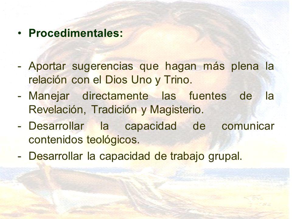 Procedimentales: -Aportar sugerencias que hagan más plena la relación con el Dios Uno y Trino. -Manejar directamente las fuentes de la Revelación, Tra