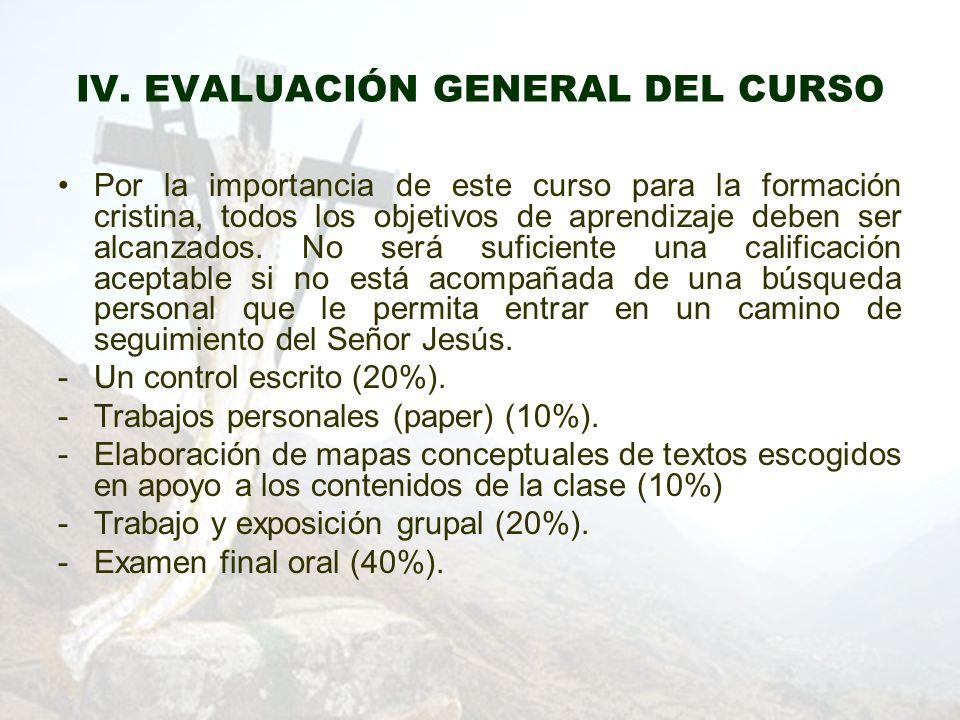IV. EVALUACIÓN GENERAL DEL CURSO Por la importancia de este curso para la formación cristina, todos los objetivos de aprendizaje deben ser alcanzados.