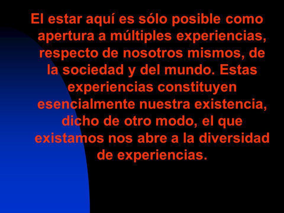 El estar aquí es sólo posible como apertura a múltiples experiencias, respecto de nosotros mismos, de la sociedad y del mundo. Estas experiencias cons