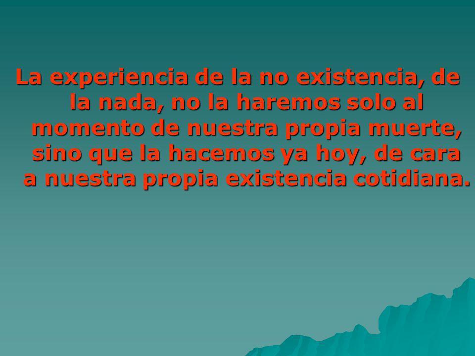 La experiencia de la no existencia, de la nada, no la haremos solo al momento de nuestra propia muerte, sino que la hacemos ya hoy, de cara a nuestra