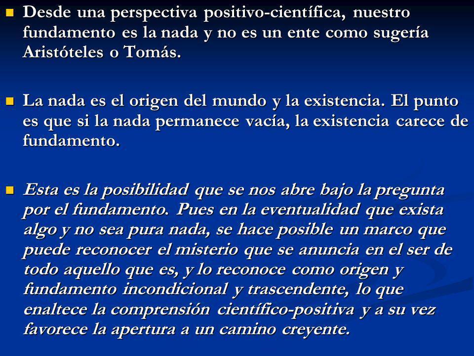 Desde una perspectiva positivo-científica, nuestro fundamento es la nada y no es un ente como sugería Aristóteles o Tomás. Desde una perspectiva posit