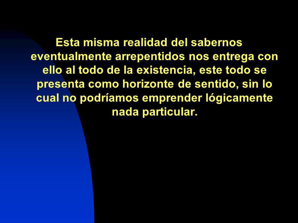 Esta misma realidad del sabernos eventualmente arrepentidos nos entrega con ello al todo de la existencia, este todo se presenta como horizonte de sen